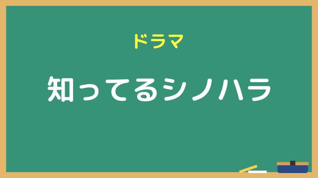 ドラマ『知ってるシノハラ』動画